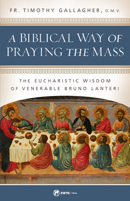 A Biblical Way of Praying the Mass The Eucharistic Wisdom of Venerable Bruno Lanteri by Fr. Timothy Gallagher - Unique Catholic Gifts