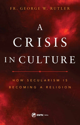 A Crisis in Culture How Secularism is Becoming a Religion by Fr. George William Rutler - Unique Catholic Gifts