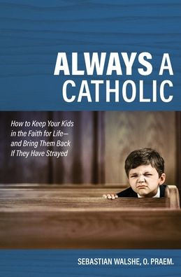 Always a Catholic,How to Keep Your Kids in the Faith for Life- And Bring Them Back If They Have Strayed by Walshe - O Praem Fr Sebastian - Unique Catholic Gifts