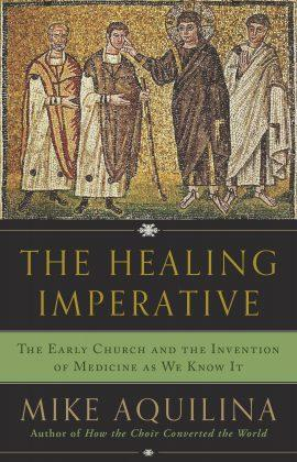 The Healing Imperative: The Early Church and the Invention of Medicine as We Know It By Mike Aquilina - Unique Catholic Gifts