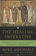 The Healing Imperative: The Early Church and the Invention of Medicine as We Know It By Mike Aquilina