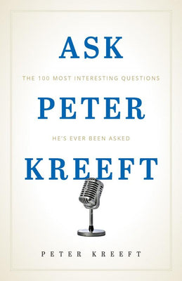 Ask Peter Kreeft The 100 Most Interesting Questions He's Ever Been Asked by Dr. Peter Kreeft
