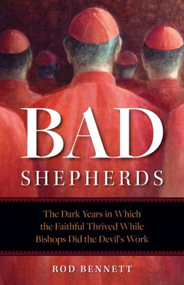 Bad Shepherds The Dark Years in Which the Faithful Thrived While Bishops Did the Devil's Work by Rod Bennett - Unique Catholic Gifts