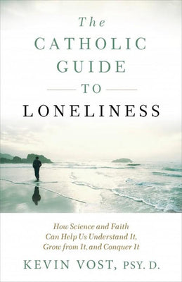 Catholic Guide to Loneliness How Science and Faith Can Help Us Understand It, Grow from It, and Conquer It By Kevin Vost