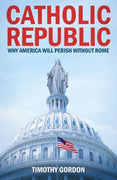 Catholic Republic Why America Will Perish Without Rome by Timothy Gordon - Unique Catholic Gifts