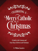 Celebrating a Merry Catholic Christmas: A Guide to the Customs and Feast Days of Advent and Christmas Rev. William P. Saunders, PhD - Unique Catholic Gifts