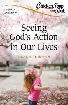 Chicken Soup for the Soul: Everyday Catholicism Seeing God's Action in Our Lives by LeAnn Thieman - Unique Catholic Gifts