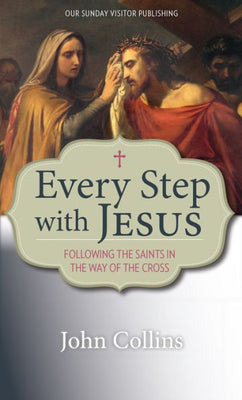 Every Step with Jesus: Following the Saints in the Way of the Cross by John Collins - Unique Catholic Gifts