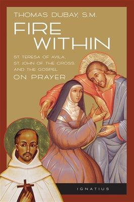 Fire Within Teresa of Avila, John of the Cross and the Gospel on Prayer By: Fr. Thomas Dubay S.M. - Unique Catholic Gifts