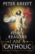 Forty Reasons I Am a Catholic by Dr. Peter Kreeft