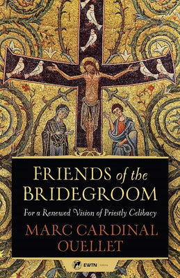 Friends of the Bridegroom For a Renewed Vision of Priestly Celibacy by Marc Cardinal Ouellet - Unique Catholic Gifts