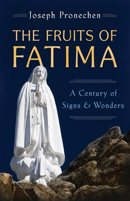 Fruits of Fatima A Century of Signs and Wonders by Joseph Pronechen