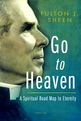 Go to Heaven A Spiritual Road Map to Eternity By: Fulton Sheen