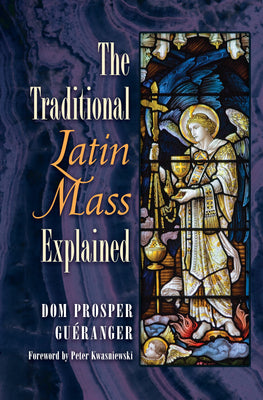 The Traditional Latin Mass Explained Prosper Louis Pascal Guéranger Foreword by Peter Kwasniewski