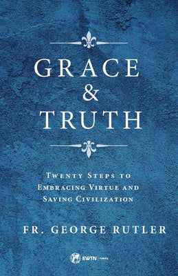 Grace and Truth Twenty Steps to Embracing Virtue and Saving Civilization by Fr. George William Rutler - Unique Catholic Gifts