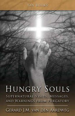 Hungry Souls: Supernatural Visits, Messages, and Warnings from Purgatory Gerard J. M. van den Aardweg