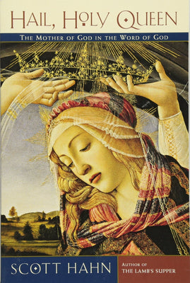 Hail, Holy Queen: The Mother of God in the Word of God By Scott Hahn