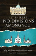 Let There Be No Divisions Among You Why All Christians Should be Catholic by Rev. John MacLaughlin