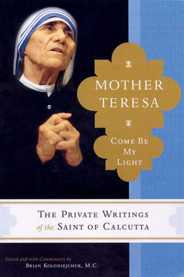 Mother Teresa Come Be My Light by Brian Kolodiejchuk M.C.