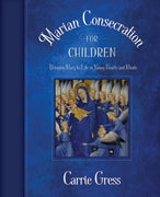 Marian Consecration for Children: Bringing Mary to Life in Young Hearts and Minds Carrie Gress - Unique Catholic Gifts
