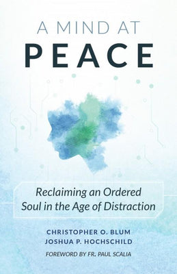 A mind at Peace. Reclaiming  an ordered Soul in the age of Distraction.  by Blum and Hochschild - Unique Catholic Gifts