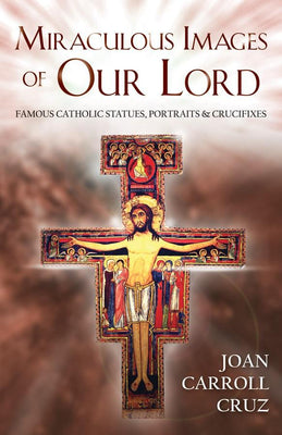 Miraculous Images of Our Lord: Famous Catholic Statues, Portraits and Crucifixes by Joan Carroll Cruz