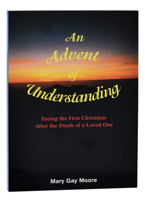 Advent Of Understanding: Facing the First Christmas After a Death by Mary Gay Moore