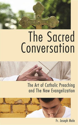 The Sacred Conversation: The Art of Catholic Preaching and the New Evangelization By Fr Joseph Mele