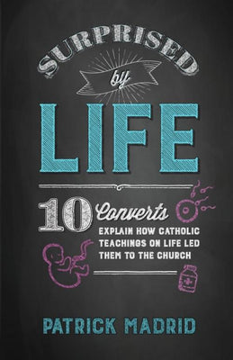 Surprised by Life 10 Converts Explain How Catholic Teachings on Life Led Them to the Church by Patrick Madrid - Unique Catholic Gifts