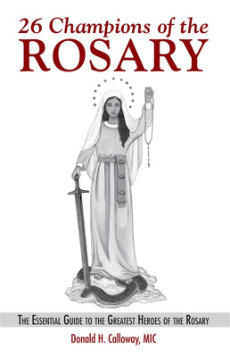 26 Champions of the Rosary The Essential Guide to the Greatest Heroes of the Rosary by  Fr. Donald Calloway