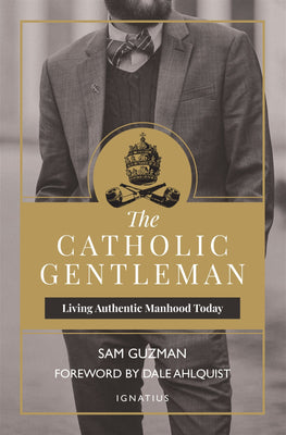 The Catholic Gentleman: Living Authentic Manhood Today by Sam Guzman