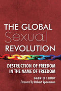 The Global Sexual Revolution Destruction of Freedom in the Name of Freedom by Gabriele Kuby Foreword by Robert Spaemann