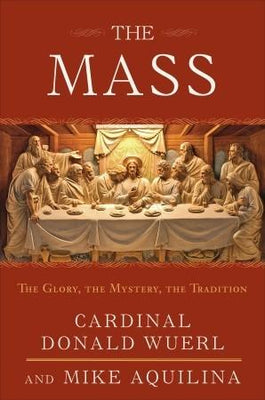 The Mass: The Glory, the Mystery, the Tradition by Donald Wuerl,  Mike Aquilina