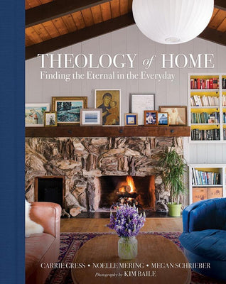 Theology of Home: Finding the Eternal in the Everyday Carrie Gress, Noelle Mering, & Megan Schrieber