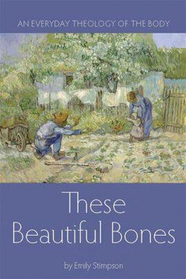 These Beautiful Bones: An Everyday Theology of the Body By Emily Stimpson