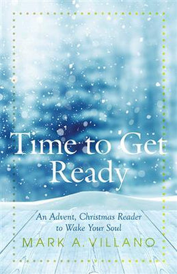 Time to Get Ready An Advent, Christmas Reader to Wake Your Soul By Mark A. Villano