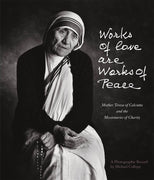 Works of Love Are Works of Peace Mother Teresa and the Missionaries of Charity By (Author): Michael Collopy