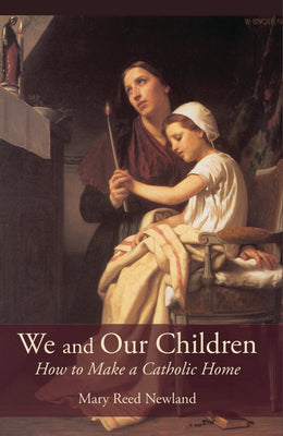We and Our Children How to Make a Catholic Home Mary Reed Newland