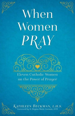 When Women Pray Eleven Catholic Women on the Power of Prayer by Kathleen Beckman - Unique Catholic Gifts
