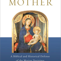 Behold Your Mother: A Biblical and Historical Defense of the Marian Doctrines