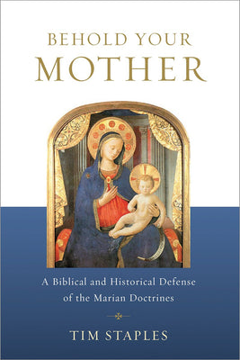 Behold Your Mother: A Biblical and Historical Defense of the Marian Doctrines - Unique Catholic Gifts