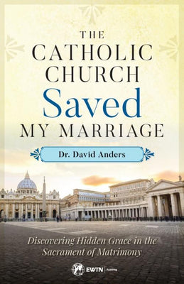 Catholic Church Saved My Marriage Discovering Hidden Grace in the Sacrament of Matrimony by Dr. David Anders - Unique Catholic Gifts