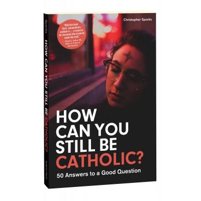 How Can You Still Be Catholic? by Christopher Sparks