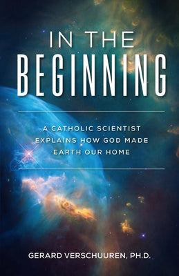 In the Beginning A Catholic Scientist Explains How God Made Earth Our Home by Dr. Gerard Verschuuren - Unique Catholic Gifts