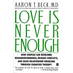 Love Is Never Enough : How Couples Can Overcome Misunderstandings, Resolve Conflicts, and Solve by Dr Aaron T Beck