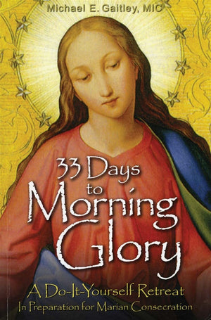 33 Days to Morning Glory A Do-It-Yourself Retreat in Preparation for Marian Consecration by Fr. Michael Gaitley M.I.C. - Unique Catholic Gifts