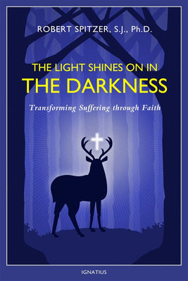 The Light Shines on in the Darkness Transforming Suffering through Faith By: Fr. Robert Spitzer S.J