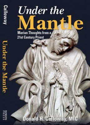 Under the Mantle Marian Thoughts from a 21st Century Priest by Fr. Donald Calloway