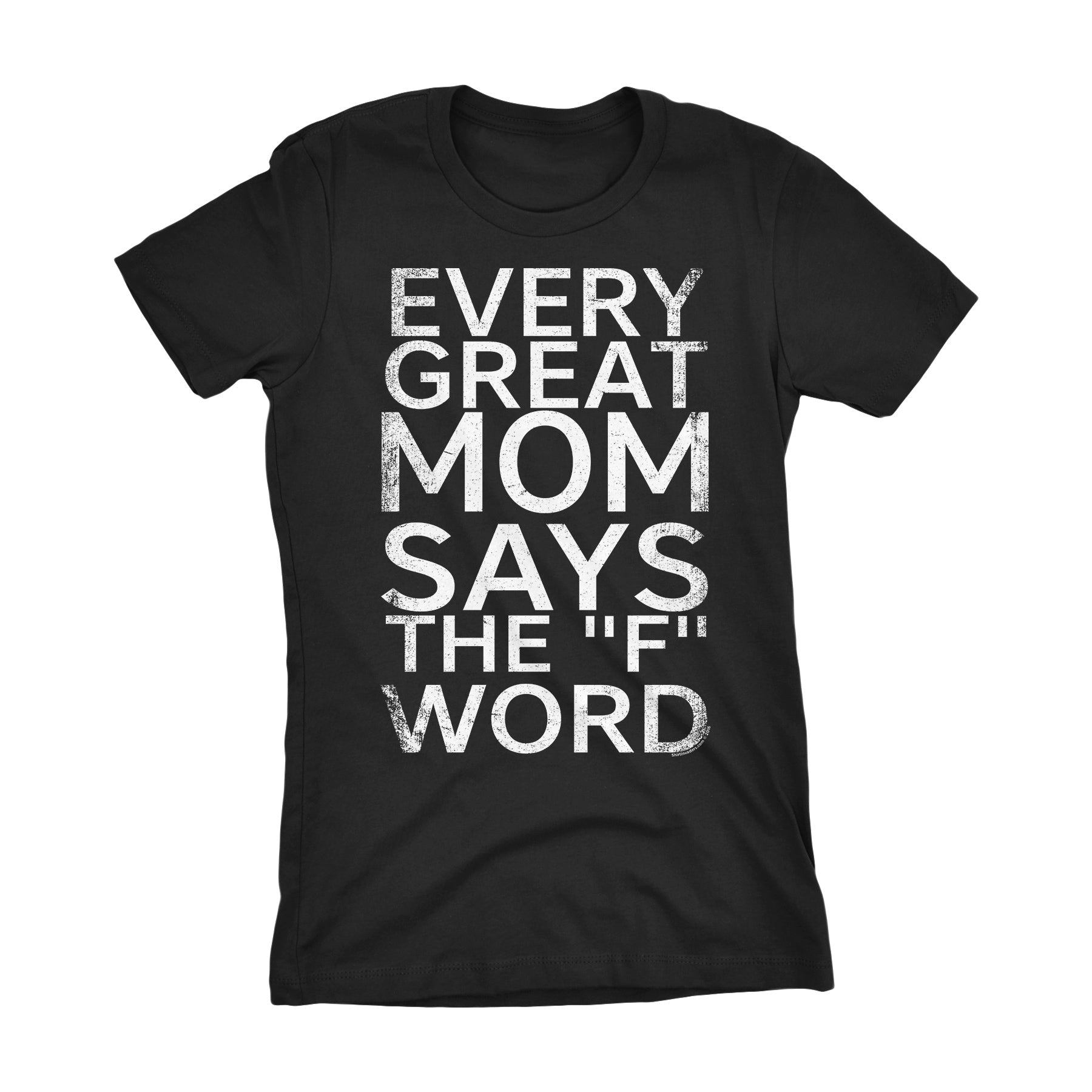 Every Great MOM Says The F Word - Mother's Day Gift Ladies Fit T-shirt