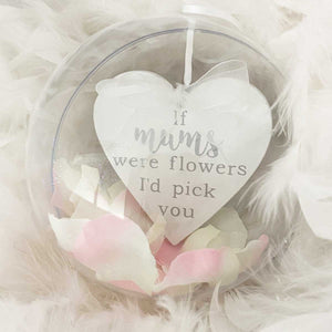 You added 'If Mum's Were Flowers I'd Pick You' 10cm Bauble to your cart.